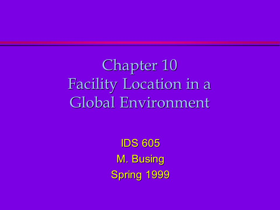 Chapter 10 Facility Location in a Global Environment IDS 605 M. Busing Spring 1999