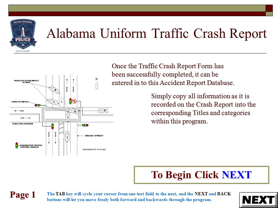 Alabama Uniform Traffic Crash Report Page 1 NEXT To Begin Click NEXT Once the Traffic Crash Report Form has been successfully completed, it can be entered in to this Accident Report Database.