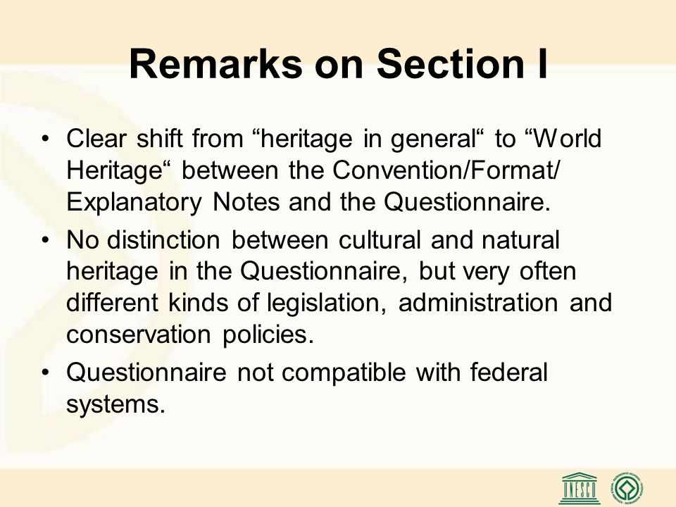 Remarks on Section I Clear shift from heritage in general to World Heritage between the Convention/Format/ Explanatory Notes and the Questionnaire.