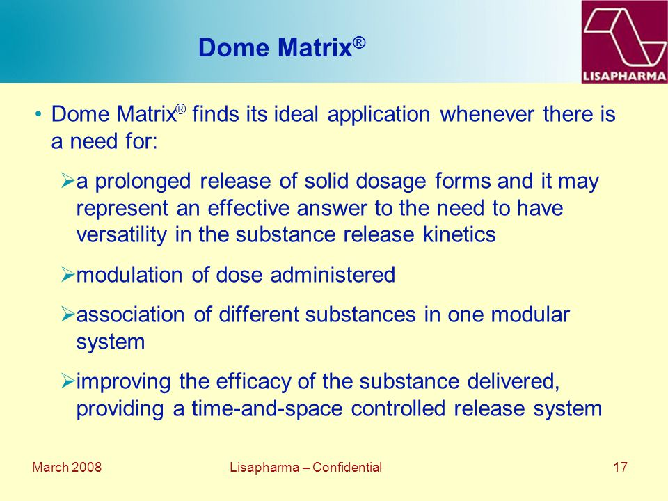 March 2008 Lisapharma – Confidential 17 Dome Matrix ® Dome Matrix ® finds its ideal application whenever there is a need for:  a prolonged release of