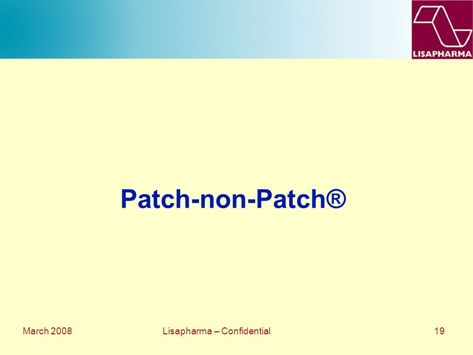 March 2008 Lisapharma – Confidential 19 Patch-non-Patch®