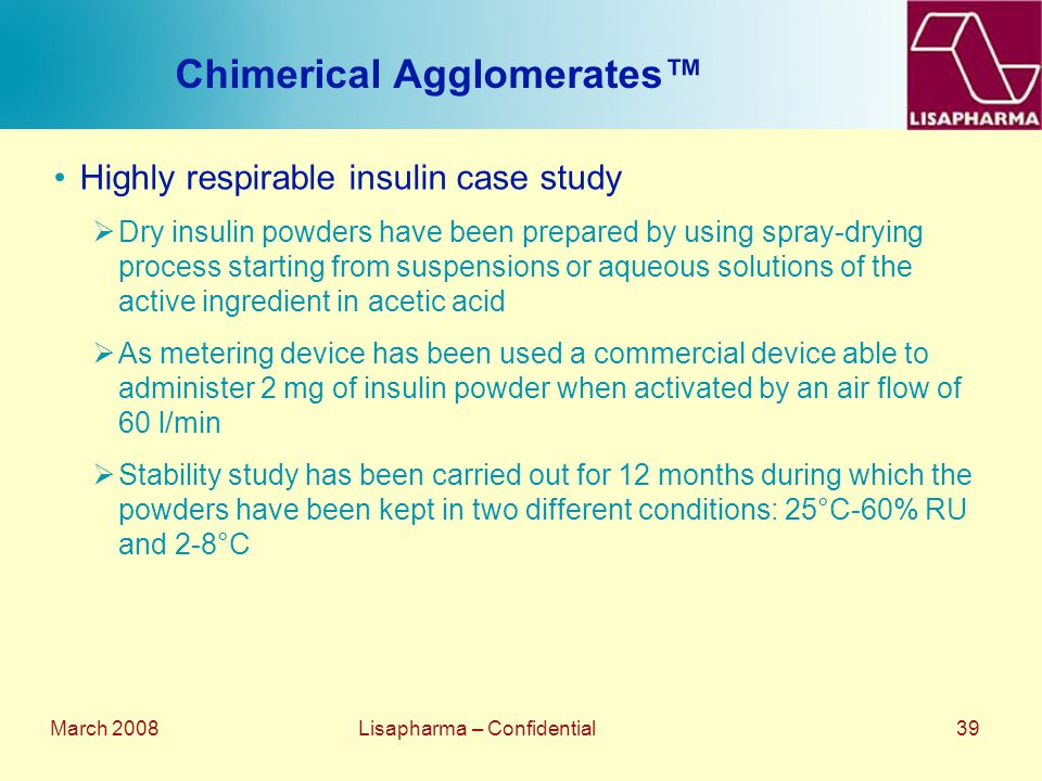 March 2008 Lisapharma – Confidential 39 Chimerical Agglomerates™ Highly respirable insulin case study  Dry insulin powders have been prepared by usin