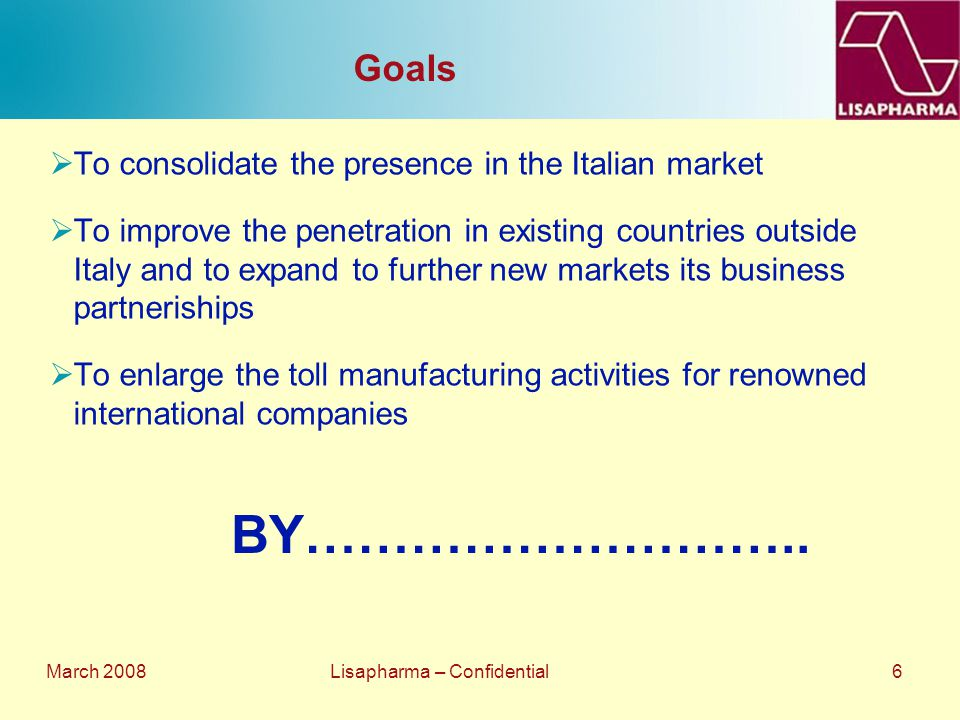 March 2008 Lisapharma – Confidential 6 Goals  To consolidate the presence in the Italian market  To improve the penetration in existing countries ou