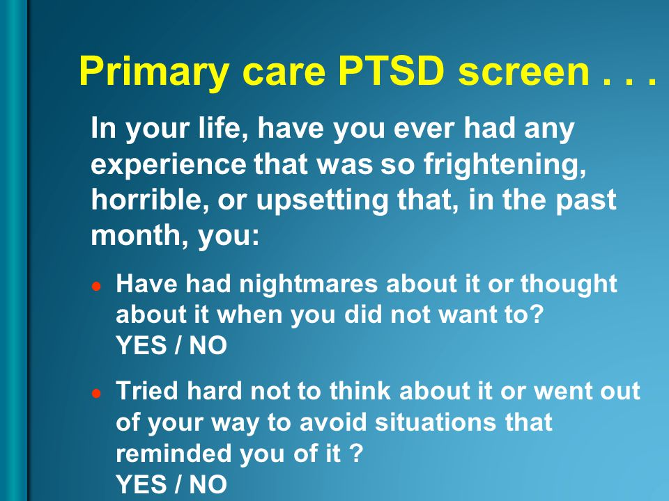 Primary care PTSD screen... In your life, have you ever had any experience that was so frightening, horrible, or upsetting that, in the past month, yo