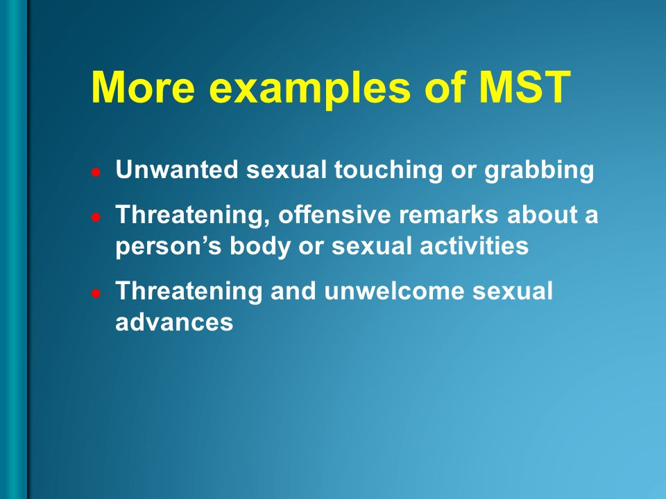 More examples of MST Unwanted sexual touching or grabbing Threatening, offensive remarks about a person's body or sexual activities Threatening and un