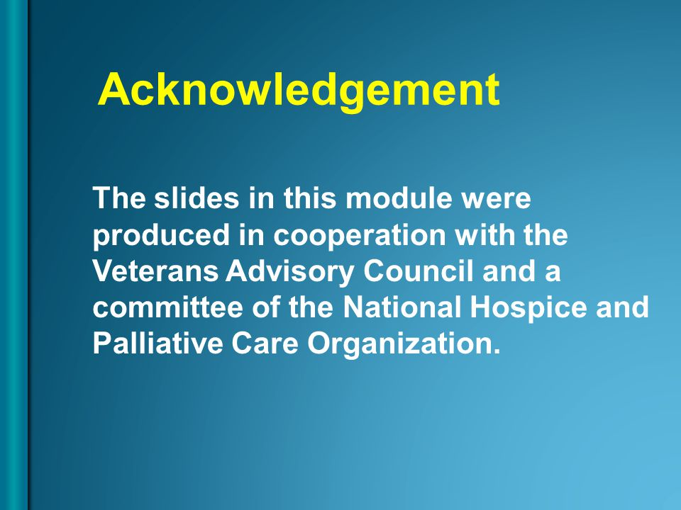 Acknowledgement The slides in this module were produced in cooperation with the Veterans Advisory Council and a committee of the National Hospice and