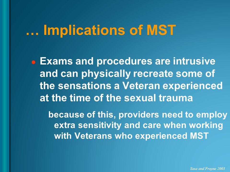 … Implications of MST Exams and procedures are intrusive and can physically recreate some of the sensations a Veteran experienced at the time of the s