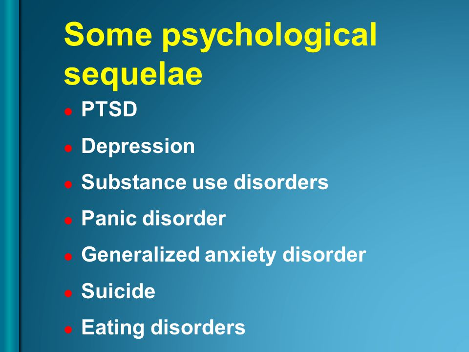 Some psychological sequelae PTSD Depression Substance use disorders Panic disorder Generalized anxiety disorder Suicide Eating disorders