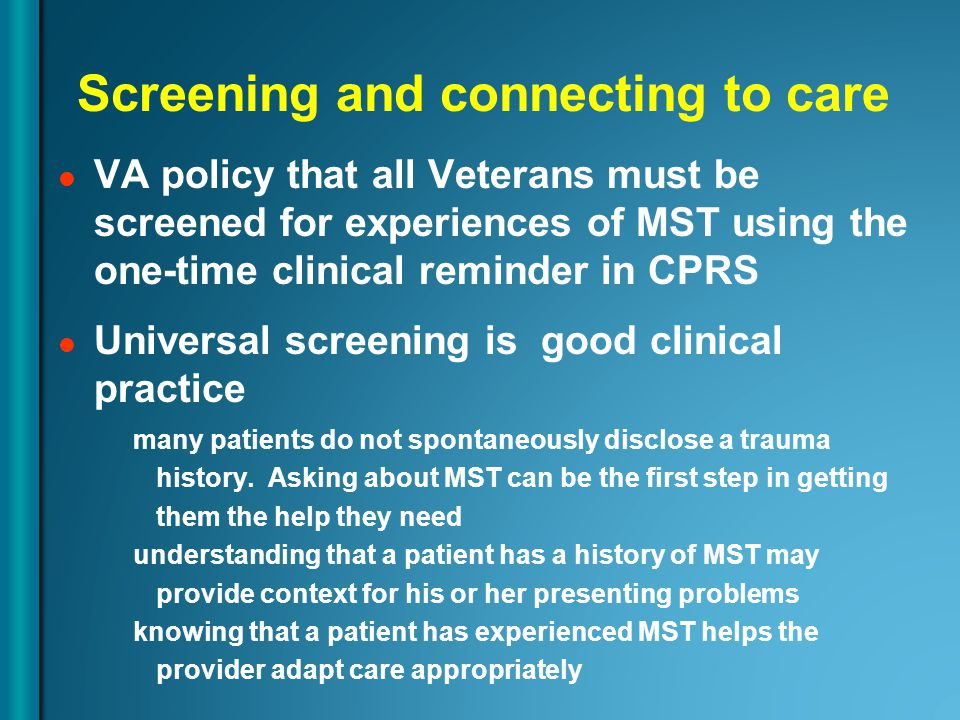 Screening and connecting to care VA policy that all Veterans must be screened for experiences of MST using the one-time clinical reminder in CPRS Univ