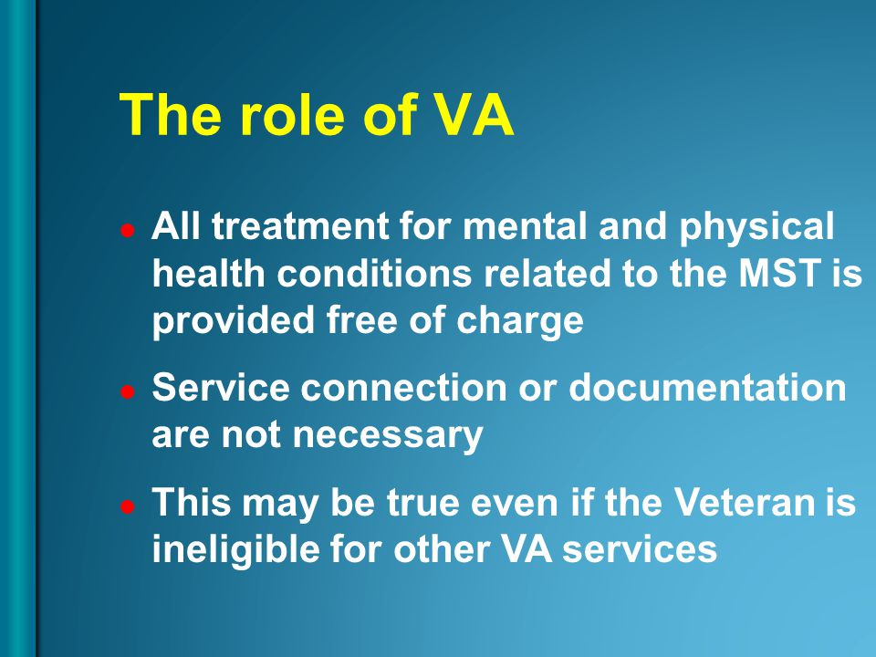 The role of VA All treatment for mental and physical health conditions related to the MST is provided free of charge Service connection or documentati