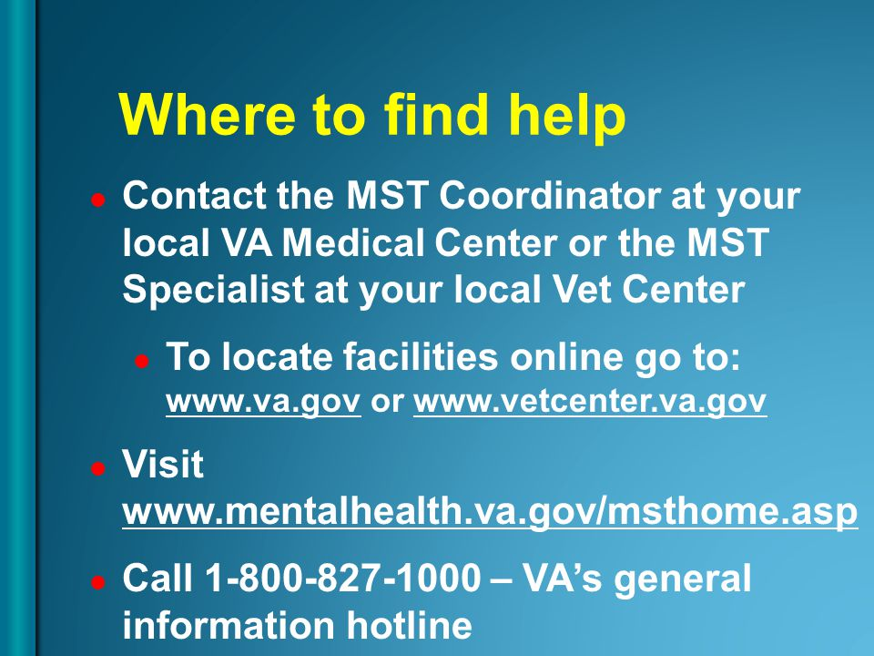 Where to find help Contact the MST Coordinator at your local VA Medical Center or the MST Specialist at your local Vet Center To locate facilities onl