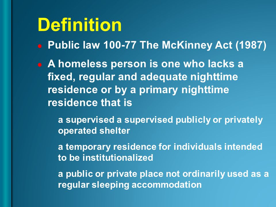 Public law 100-77 The McKinney Act (1987) A homeless person is one who lacks a fixed, regular and adequate nighttime residence or by a primary nightti