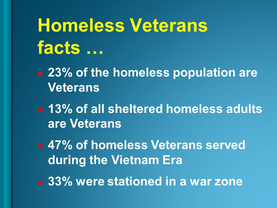 23% of the homeless population are Veterans 13% of all sheltered homeless adults are Veterans 47% of homeless Veterans served during the Vietnam Era 3