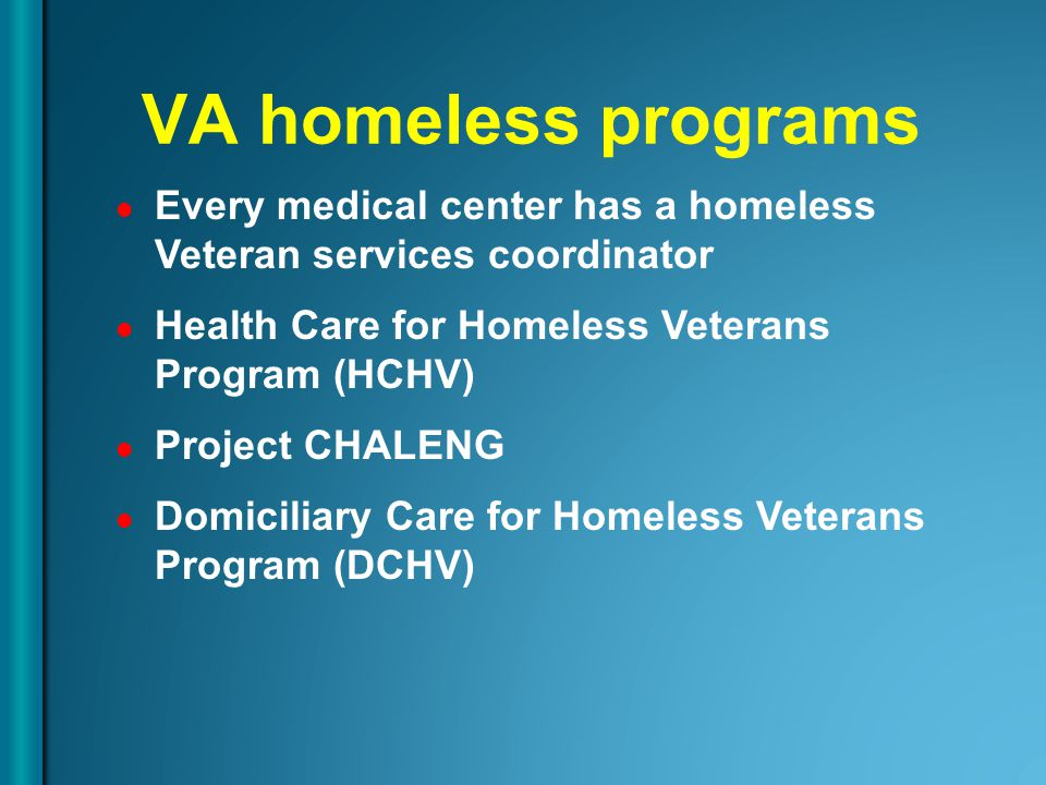 Every medical center has a homeless Veteran services coordinator Health Care for Homeless Veterans Program (HCHV) Project CHALENG Domiciliary Care for