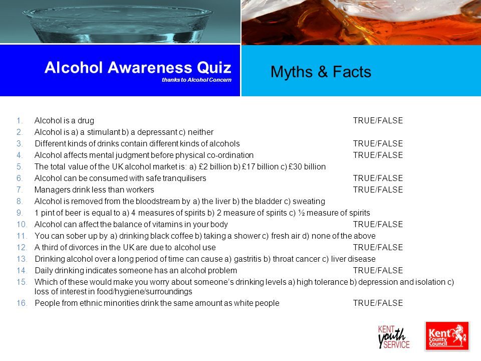 Alcohol Awareness Quiz thanks to Alcohol Concern 1.Alcohol is a drugTRUE/FALSE 2.Alcohol is a) a stimulant b) a depressant c) neither 3.Different kinds of drinks contain different kinds of alcoholsTRUE/FALSE 4.Alcohol affects mental judgment before physical co-ordinationTRUE/FALSE 5.The total value of the UK alcohol market is: a) £2 billion b) £17 billion c) £30 billion 6.Alcohol can be consumed with safe tranquilisersTRUE/FALSE 7.Managers drink less than workersTRUE/FALSE 8.Alcohol is removed from the bloodstream by a) the liver b) the bladder c) sweating 9.1 pint of beer is equal to a) 4 measures of spirits b) 2 measure of spirits c) ½ measure of spirits 10.Alcohol can affect the balance of vitamins in your bodyTRUE/FALSE 11.You can sober up by a) drinking black coffee b) taking a shower c) fresh air d) none of the above 12.A third of divorces in the UK are due to alcohol useTRUE/FALSE 13.Drinking alcohol over a long period of time can cause a) gastritis b) throat cancer c) liver disease 14.Daily drinking indicates someone has an alcohol problemTRUE/FALSE 15.Which of these would make you worry about someone's drinking levels a) high tolerance b) depression and isolation c) loss of interest in food/hygiene/surroundings 16.People from ethnic minorities drink the same amount as white peopleTRUE/FALSE Myths & Facts