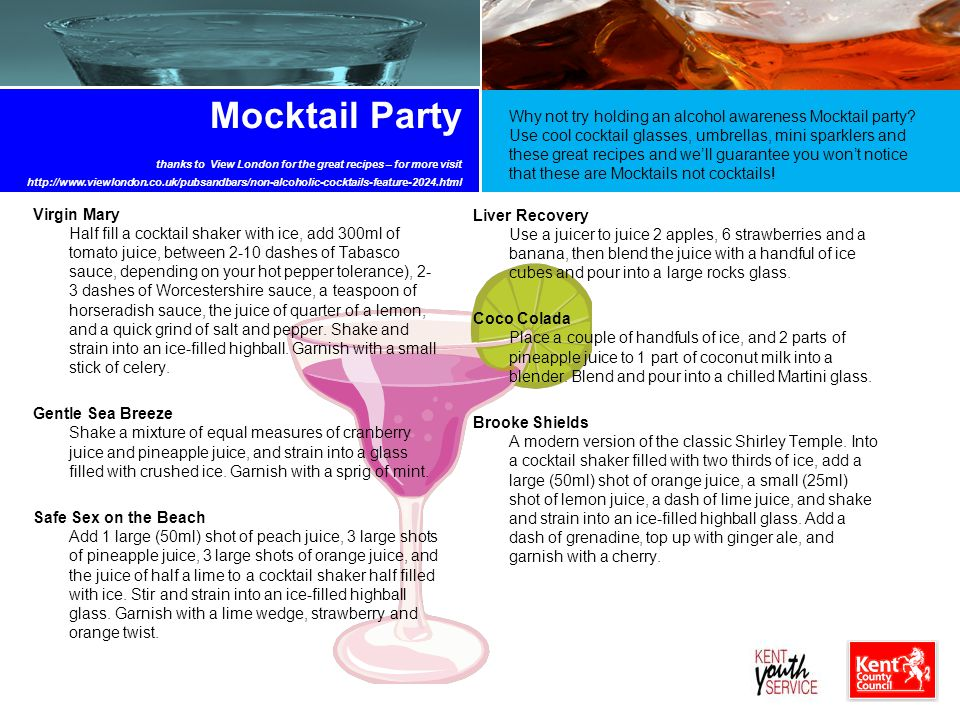 Mocktail Party thanks to View London for the great recipes – for more visit http://www.viewlondon.co.uk/pubsandbars/non-alcoholic-cocktails-feature-2024.html Virgin Mary Half fill a cocktail shaker with ice, add 300ml of tomato juice, between 2-10 dashes of Tabasco sauce, depending on your hot pepper tolerance), 2- 3 dashes of Worcestershire sauce, a teaspoon of horseradish sauce, the juice of quarter of a lemon, and a quick grind of salt and pepper.