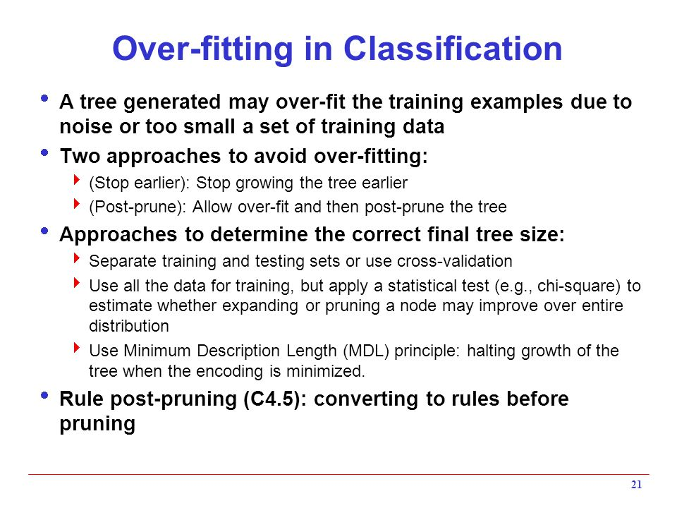 21 Over-fitting in Classification  A tree generated may over-fit the training examples due to noise or too small a set of training data  Two approac