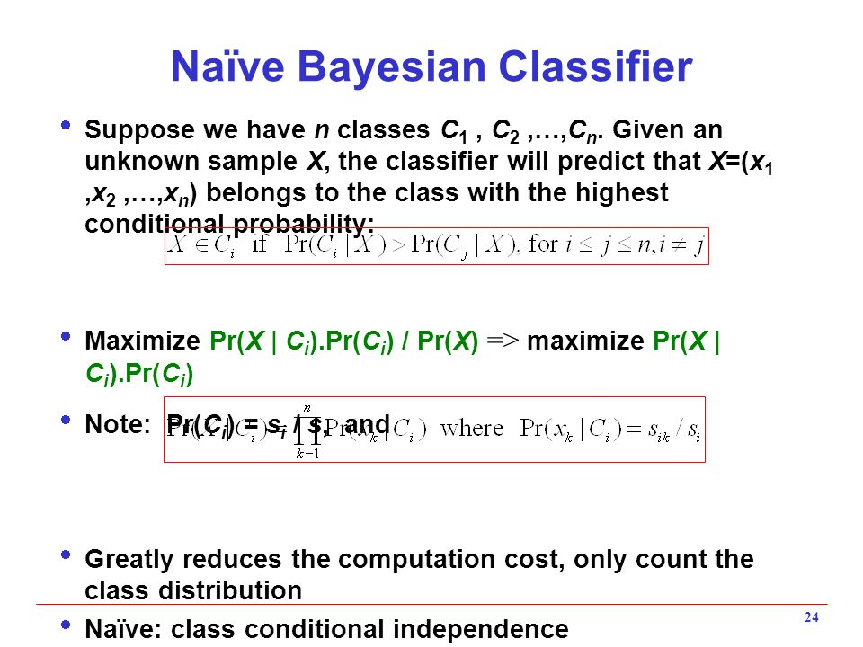 24 Naïve Bayesian Classifier  Suppose we have n classes C 1, C 2,…,C n. Given an unknown sample X, the classifier will predict that X=(x 1,x 2,…,x n
