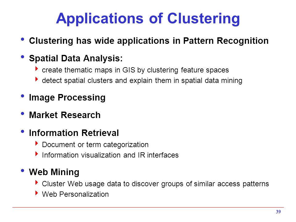 39 Applications of Clustering  Clustering has wide applications in Pattern Recognition  Spatial Data Analysis:  create thematic maps in GIS by clus
