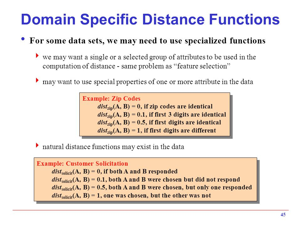45 Domain Specific Distance Functions  For some data sets, we may need to use specialized functions  we may want a single or a selected group of att