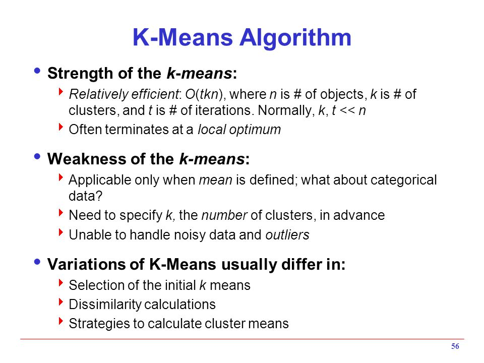 56 K-Means Algorithm  Strength of the k-means:  Relatively efficient: O(tkn), where n is # of objects, k is # of clusters, and t is # of iterations.