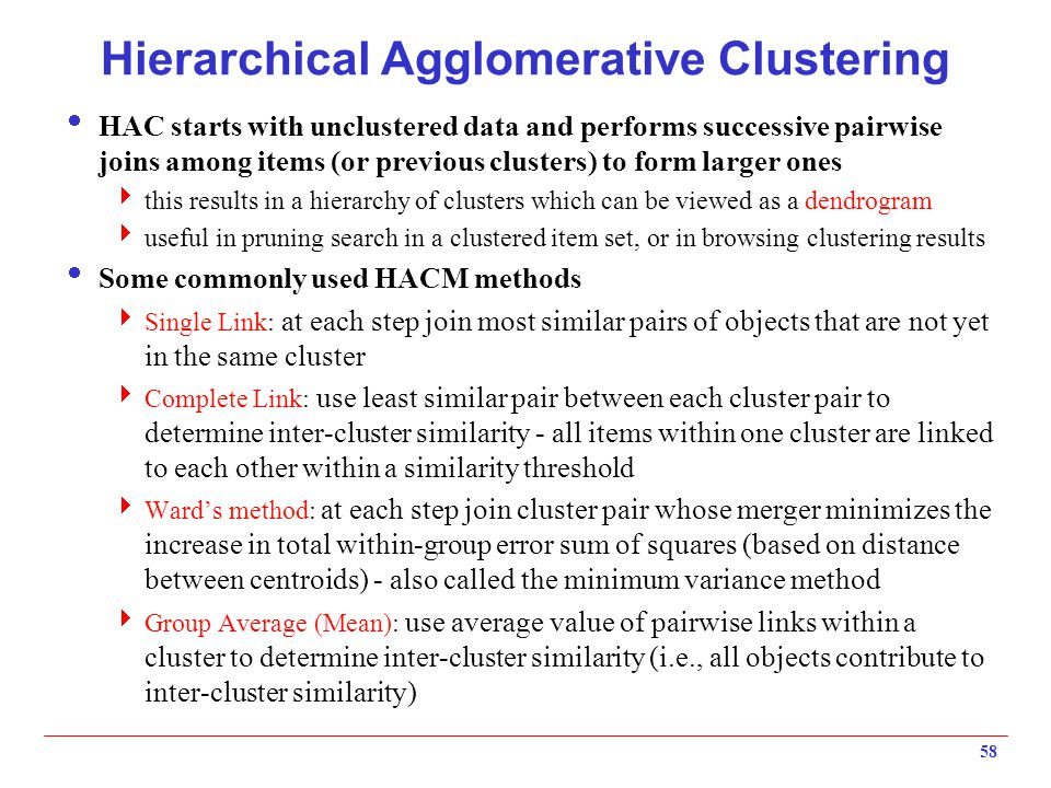 58 Hierarchical Agglomerative Clustering  HAC starts with unclustered data and performs successive pairwise joins among items (or previous clusters)