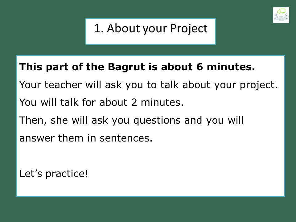 1. About your Project This part of the Bagrut is about 6 minutes. Your teacher will ask you to talk about your project. You will talk for about 2 minu