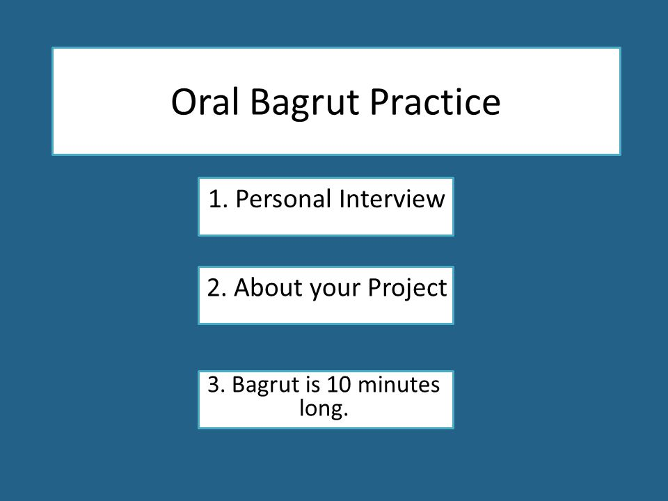 Oral Bagrut Practice 1. Personal Interview 2. About your Project 3. Bagrut is 10 minutes long.