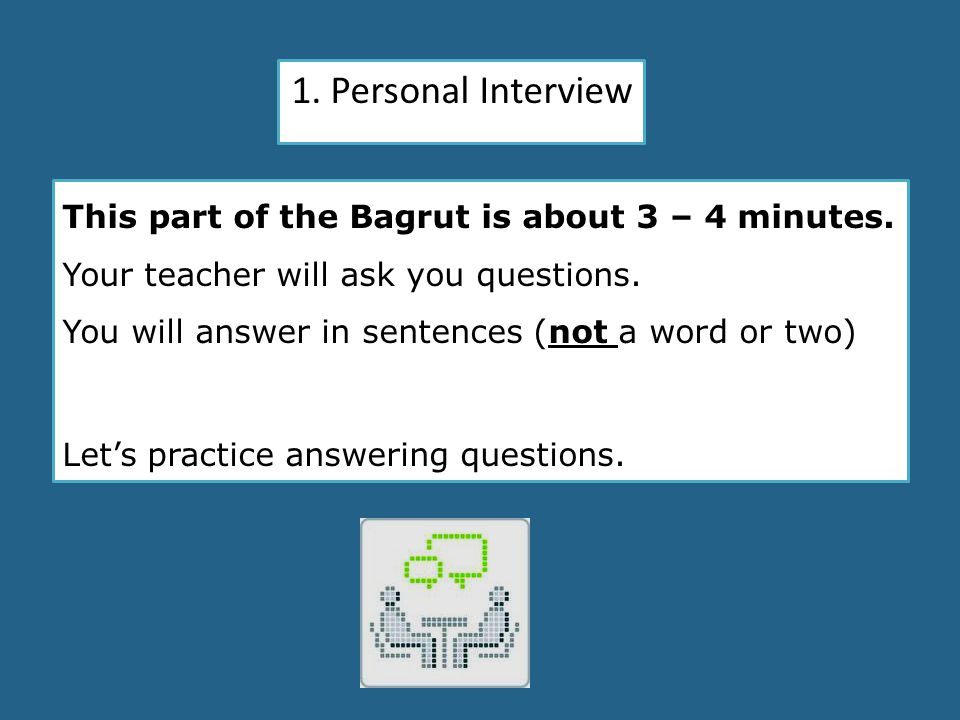 1. Personal Interview This part of the Bagrut is about 3 – 4 minutes. Your teacher will ask you questions. You will answer in sentences (not a word or