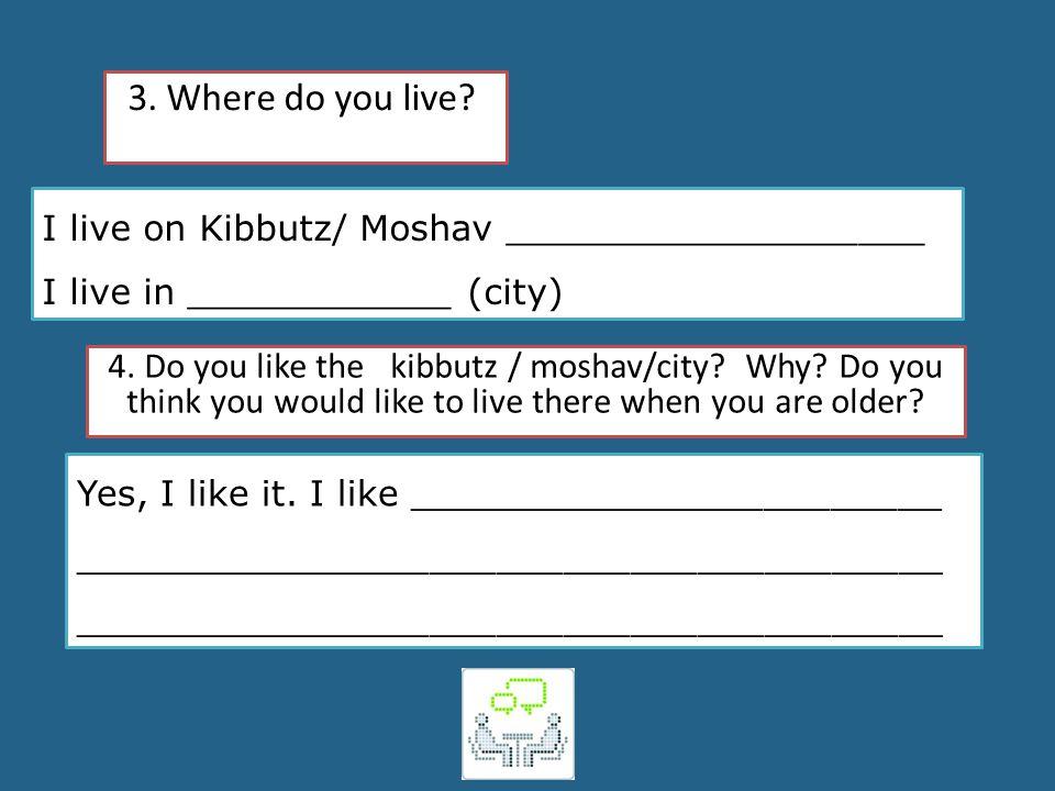 3. Where do you live? I live on Kibbutz/ Moshav ___________________ I live in ____________ (city) 4. Do you like the kibbutz / moshav/city? Why? Do yo