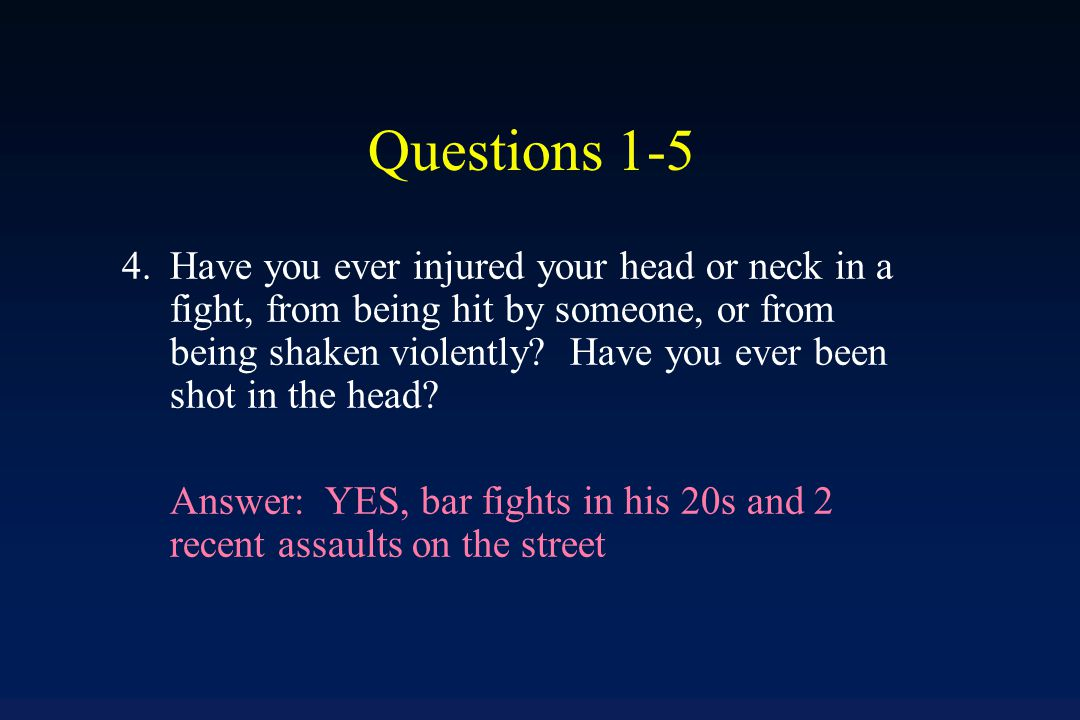 Questions 1-5 3.Have you ever injured your head or neck in a fall or by being hit by something.