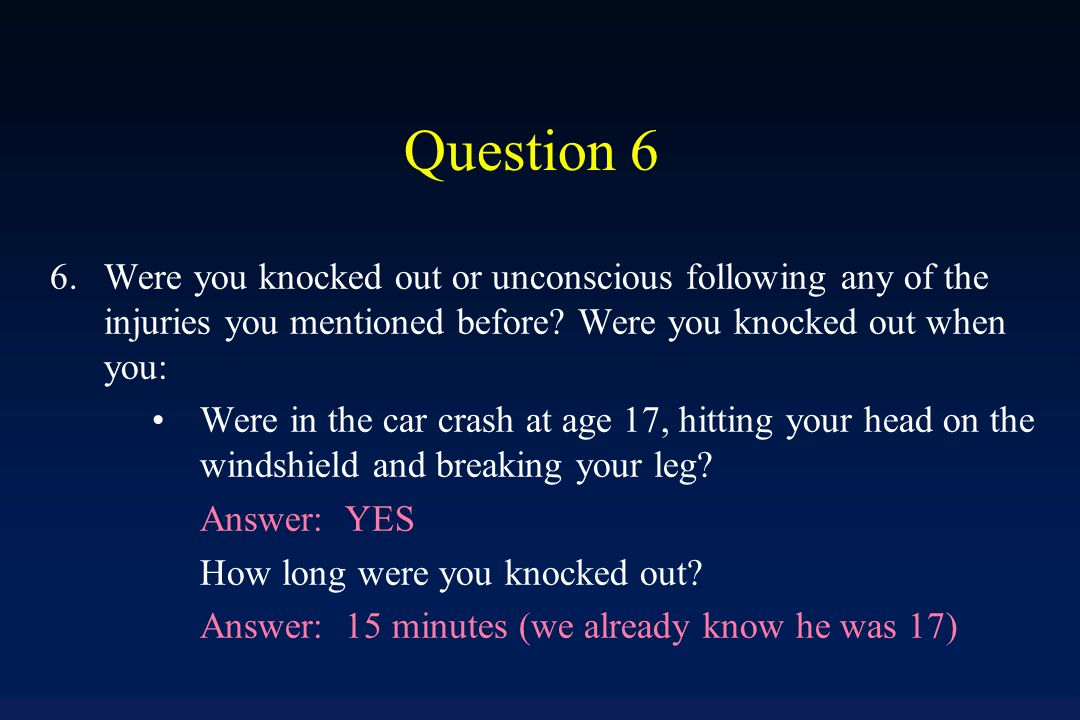 Question 6 If any of questions 1-5 were answered YES, then proceed to Question 6 for each injury that was mentioned: Were you knocked out or unconscious following any of the injuries that you mentioned before (do NOT include loss of consciousness due to overdose or choking here, see question 7).