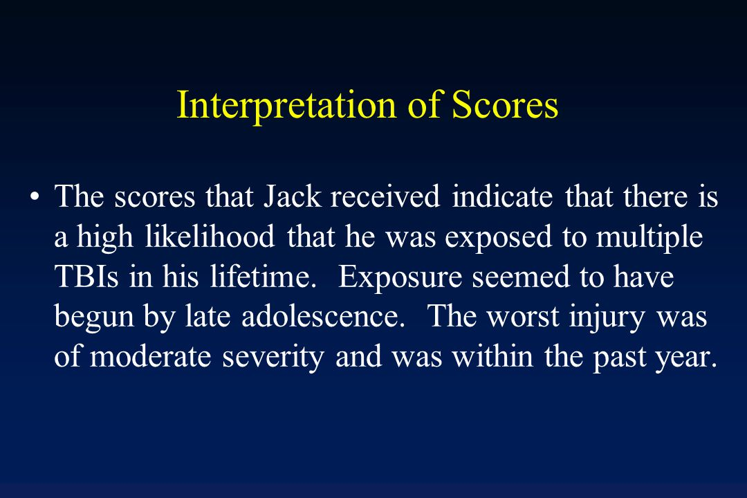 Example Scoring #TBI-LOC: 3 #TBI-LOC>=30: 1 Age at first TBI-LOC: 17 TBI-LOC before age 15: 0 Worst injury: 4 # anoxic injuries: 0