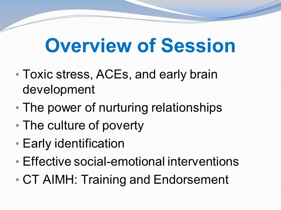 Overview of Session Toxic stress, ACEs, and early brain development The power of nurturing relationships The culture of poverty Early identification Effective social-emotional interventions CT AIMH: Training and Endorsement