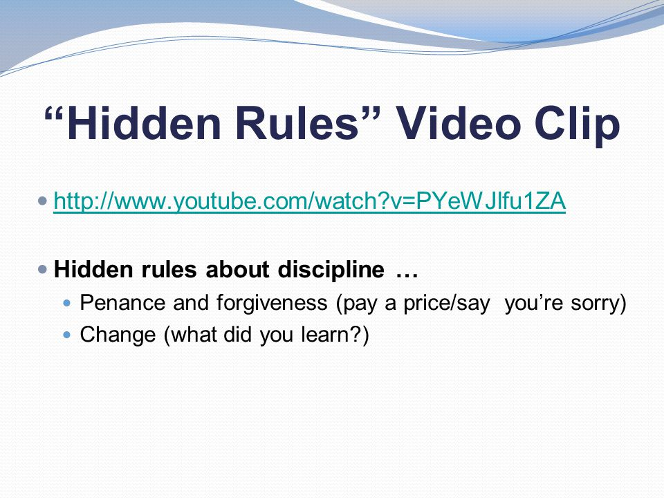 Hidden Rules Video Clip http://www.youtube.com/watch v=PYeWJlfu1ZA Hidden rules about discipline … Penance and forgiveness (pay a price/say you're sorry) Change (what did you learn )