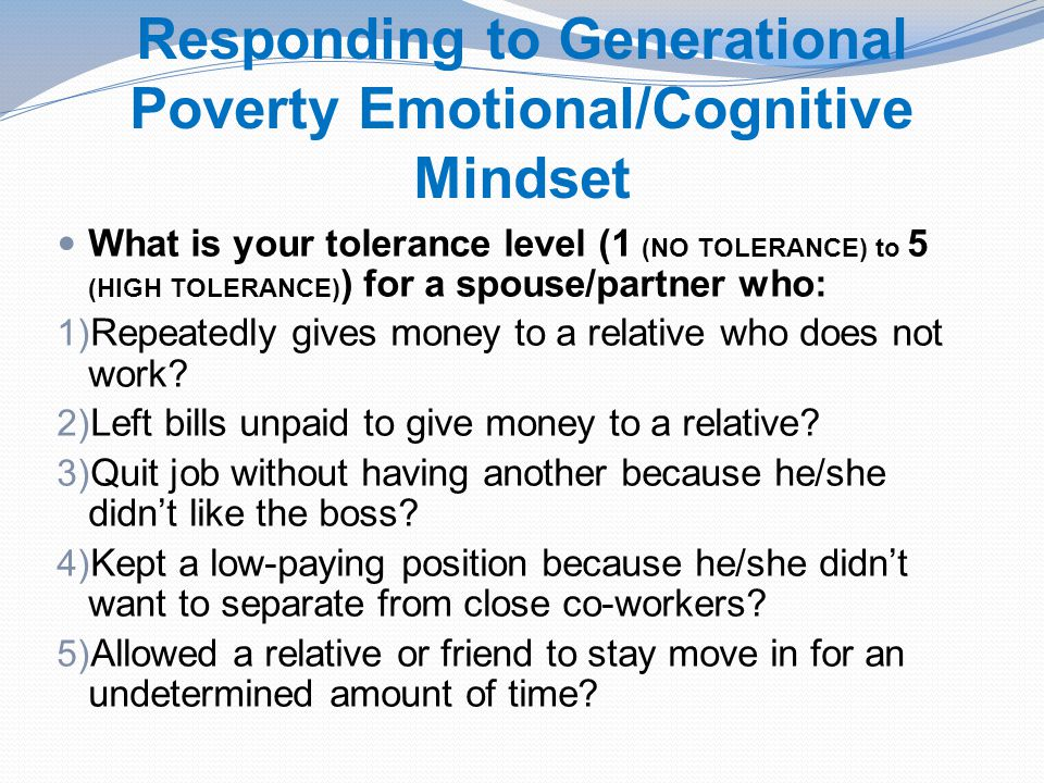 Responding to Generational Poverty Emotional/Cognitive Mindset What is your tolerance level (1 (NO TOLERANCE) to 5 (HIGH TOLERANCE) ) for a spouse/partner who: 1) Repeatedly gives money to a relative who does not work.