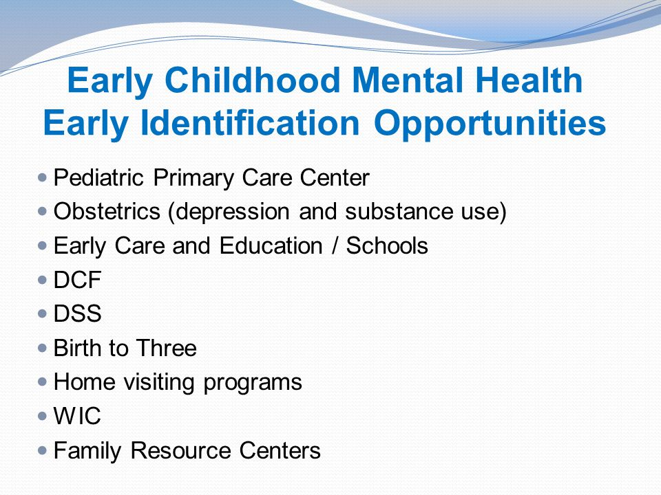 Early Childhood Mental Health Early Identification Opportunities Pediatric Primary Care Center Obstetrics (depression and substance use) Early Care and Education / Schools DCF DSS Birth to Three Home visiting programs WIC Family Resource Centers