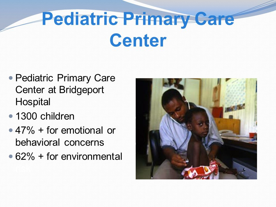 Pediatric Primary Care Center Pediatric Primary Care Center at Bridgeport Hospital 1300 children 47% + for emotional or behavioral concerns 62% + for environmental risk