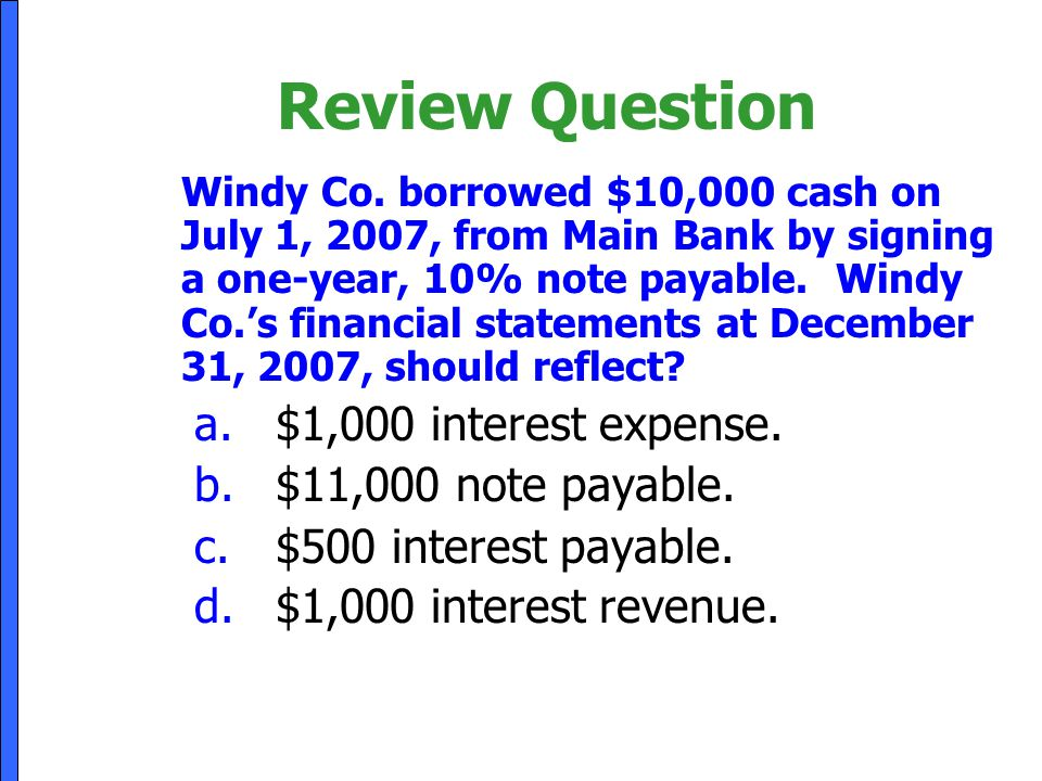 Review Question Windy Co. borrowed $10,000 cash on July 1, 2007, from Main Bank by signing a one-year, 10% note payable. Windy Co.'s financial stateme