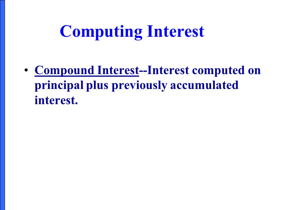 Computing Interest Compound Interest--Interest computed on principal plus previously accumulated interest.