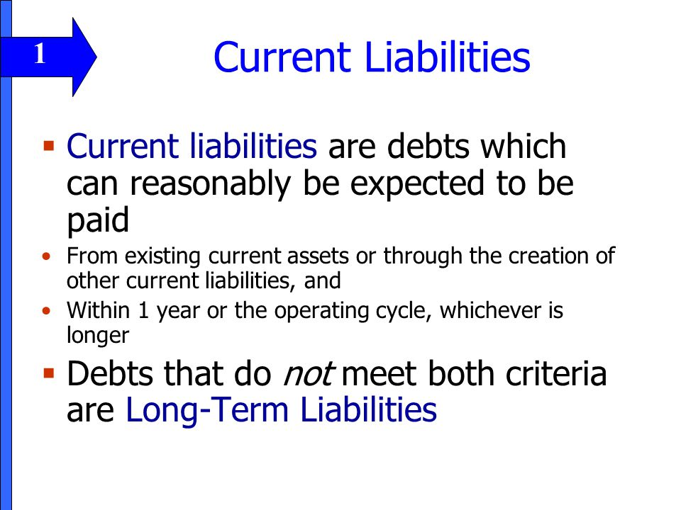 Current Liabilities  Current liabilities are debts which can reasonably be expected to be paid From existing current assets or through the creation o