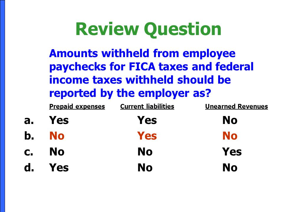 Review Question Amounts withheld from employee paychecks for FICA taxes and federal income taxes withheld should be reported by the employer as? Prepa
