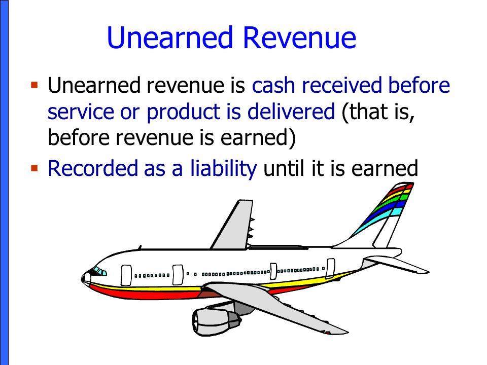 Unearned Revenue  Unearned revenue is cash received before service or product is delivered (that is, before revenue is earned)  Recorded as a liabil