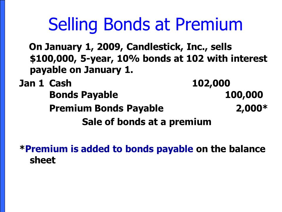 Selling Bonds at Premium On January 1, 2009, Candlestick, Inc., sells $100,000, 5-year, 10% bonds at 102 with interest payable on January 1. Jan 1Cash