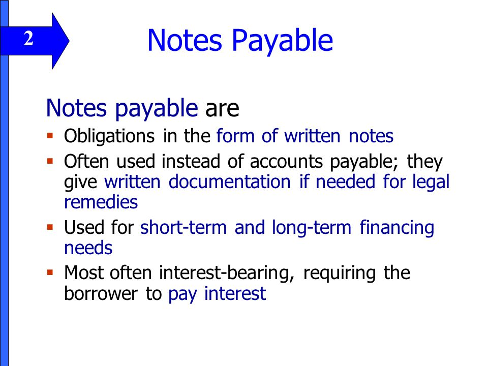 Notes Payable Notes payable are  Obligations in the form of written notes  Often used instead of accounts payable; they give written documentation i