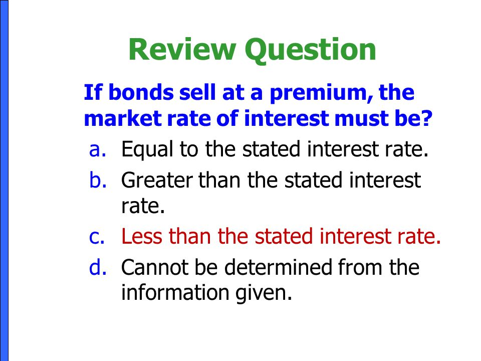 Review Question If bonds sell at a premium, the market rate of interest must be? a.Equal to the stated interest rate. b.Greater than the stated intere