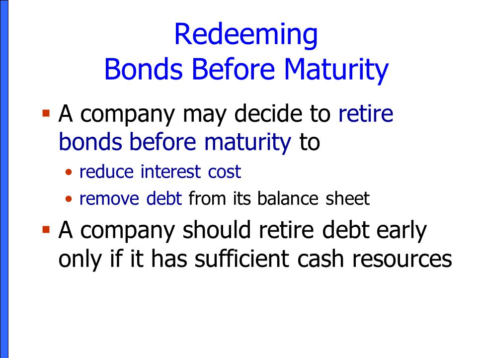 Redeeming Bonds Before Maturity  A company may decide to retire bonds before maturity to reduce interest cost remove debt from its balance sheet  A