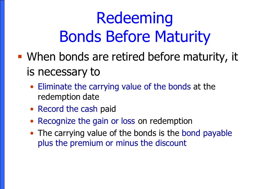 Redeeming Bonds Before Maturity  When bonds are retired before maturity, it is necessary to Eliminate the carrying value of the bonds at the redempti