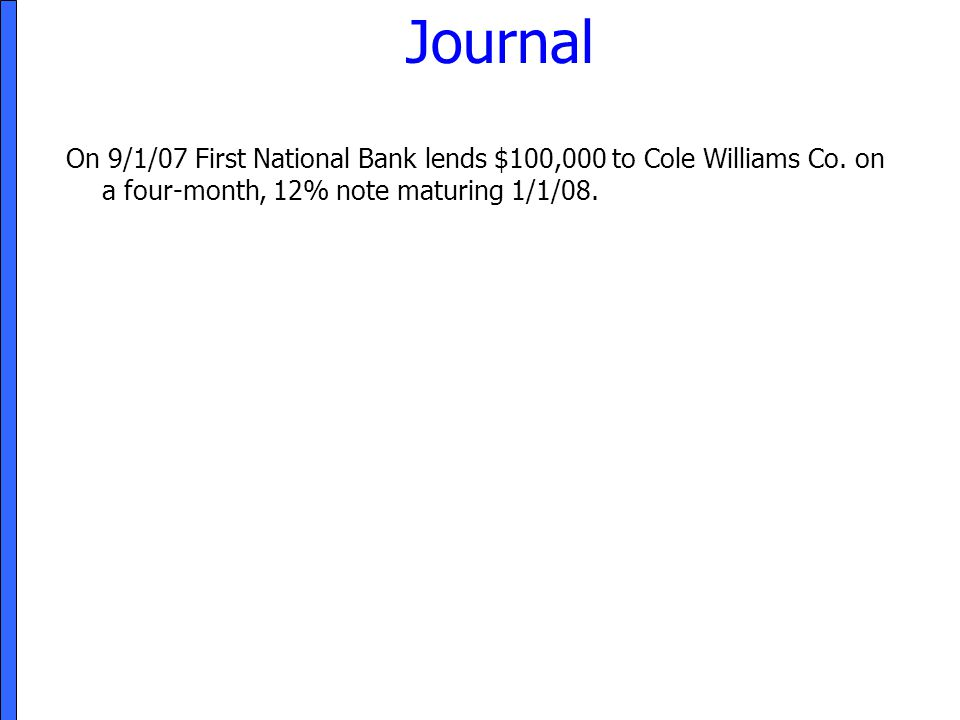 Journal On 9/1/07 First National Bank lends $100,000 to Cole Williams Co. on a four-month, 12% note maturing 1/1/08.