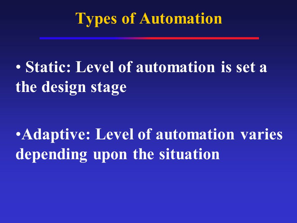 Types of Automation Static: Level of automation is set a the design stage Adaptive: Level of automation varies depending upon the situation